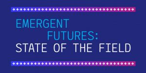 Emergent Futures: State of the Field
